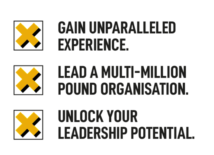 Descriptions for: Gain Unparalled Experience. Lead a multi-million pound organisation. Unlock your leadership potential